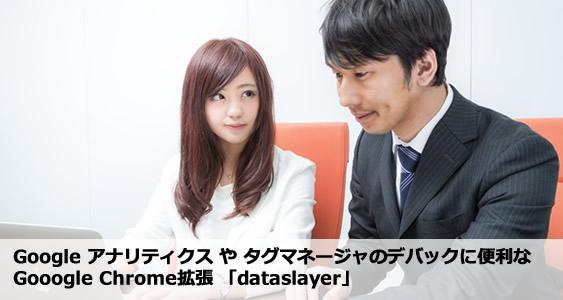 「dataslayer」は、Google アナリティクス や タグマネージャのデバックに便利なGooogle Chrome拡張