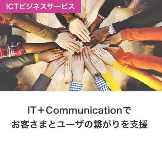 ICTビジネスサービス IT+Communicationでお客さまとユーザの繋がりを支援
